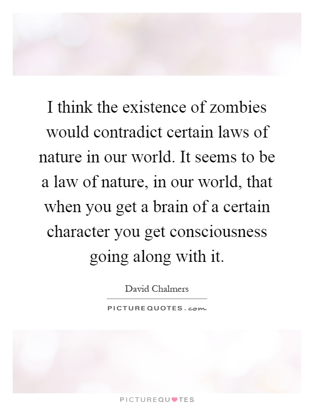 I think the existence of zombies would contradict certain laws of nature in our world. It seems to be a law of nature, in our world, that when you get a brain of a certain character you get consciousness going along with it Picture Quote #1