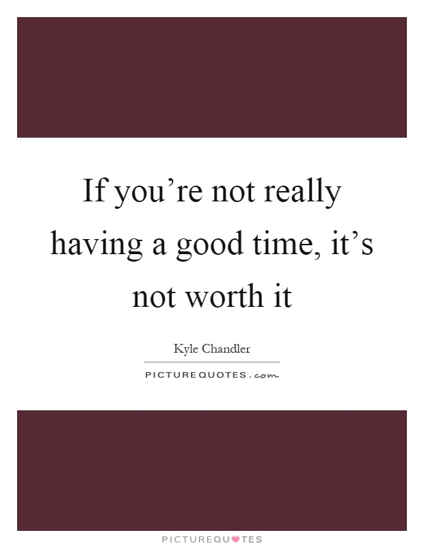 If you're not really having a good time, it's not worth it Picture Quote #1