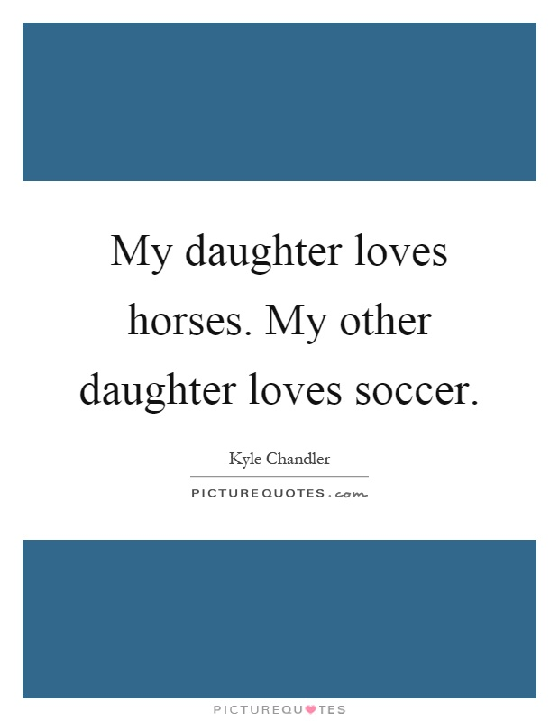 My daughter loves horses. My other daughter loves soccer Picture Quote #1