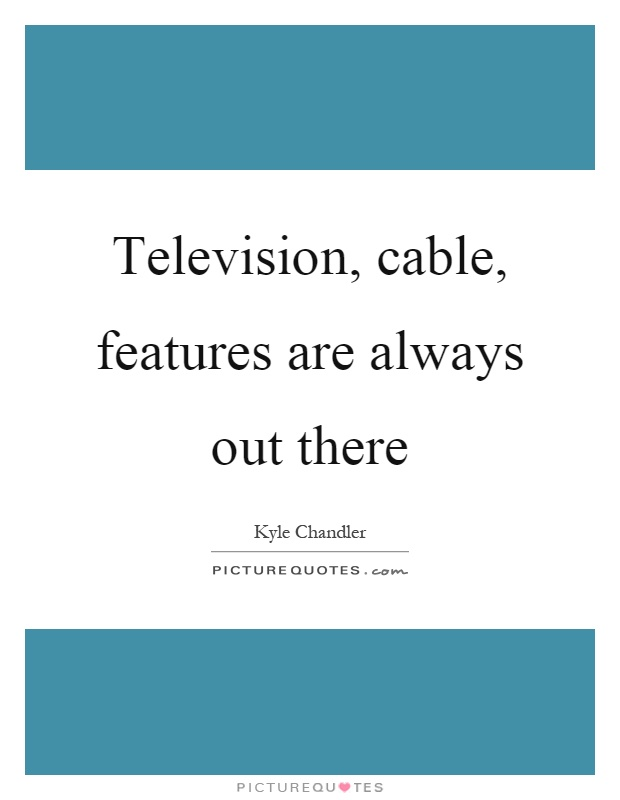Television, cable, features are always out there Picture Quote #1
