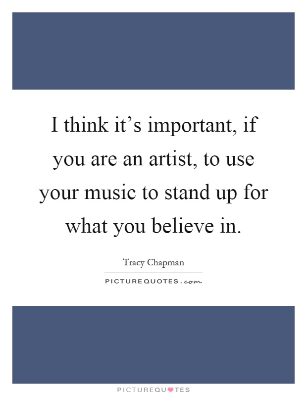 I think it's important, if you are an artist, to use your music to stand up for what you believe in Picture Quote #1