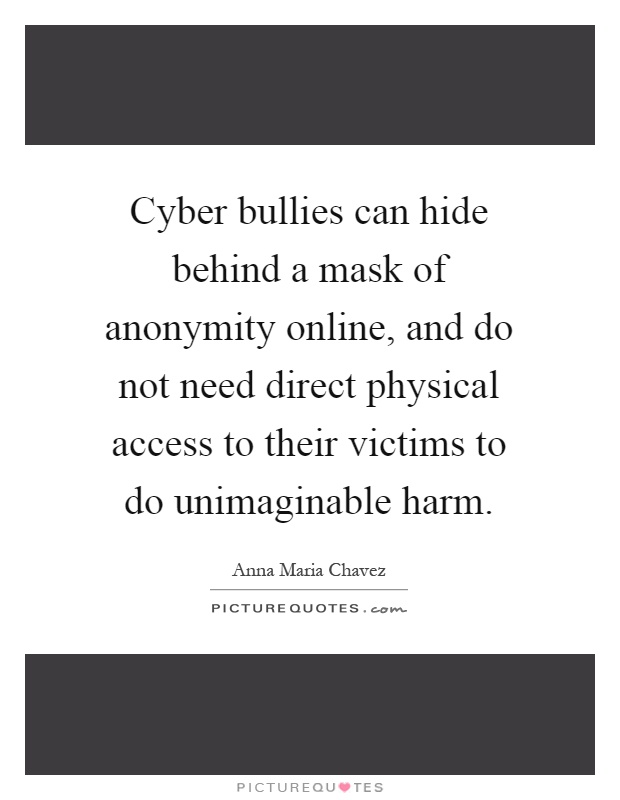 Cyber bullies can hide behind a mask of anonymity online, and do not need direct physical access to their victims to do unimaginable harm Picture Quote #1