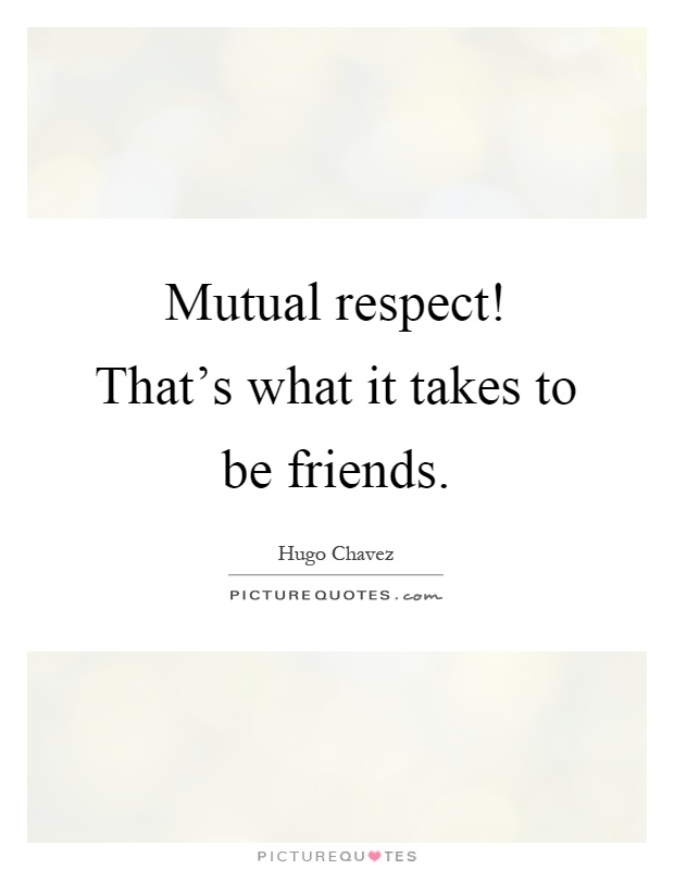 Mutual respect! That's what it takes to be friends Picture Quote #1