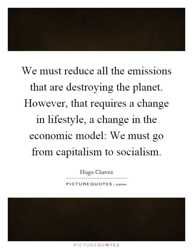 We must reduce all the emissions that are destroying the planet. However, that requires a change in lifestyle, a change in the economic model: We must go from capitalism to socialism Picture Quote #1