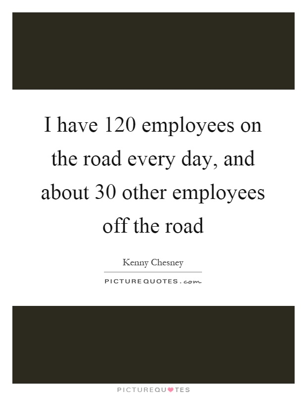 I have 120 employees on the road every day, and about 30 other employees off the road Picture Quote #1
