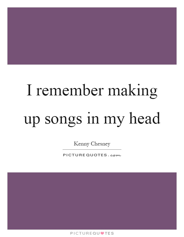 I remember making up songs in my head Picture Quote #1