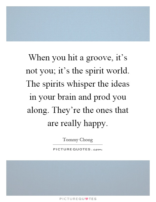 When you hit a groove, it's not you; it's the spirit world. The spirits whisper the ideas in your brain and prod you along. They're the ones that are really happy Picture Quote #1