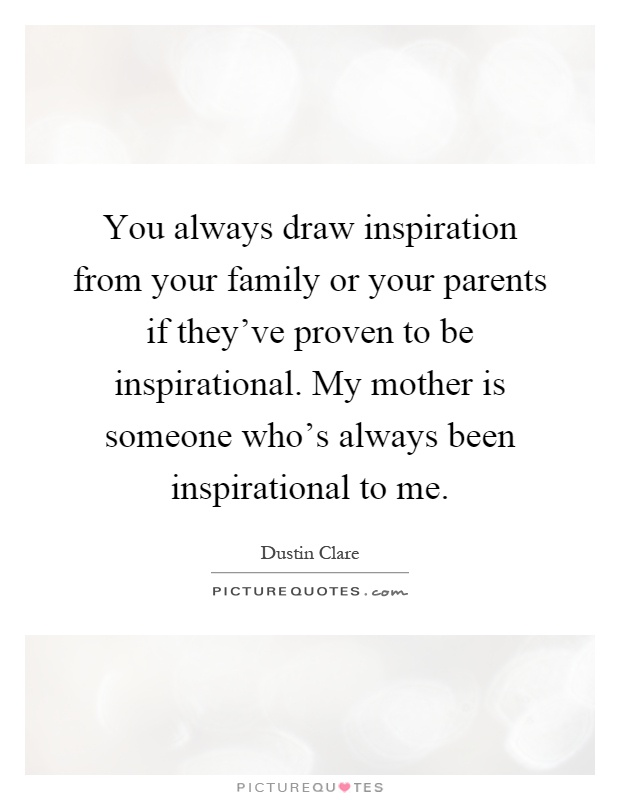 You always draw inspiration from your family or your parents if they've proven to be inspirational. My mother is someone who's always been inspirational to me Picture Quote #1