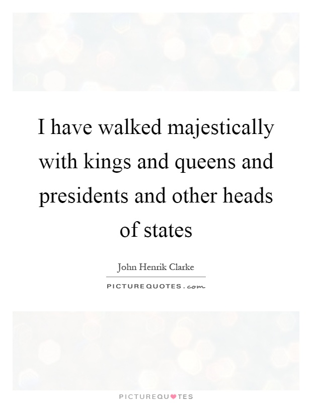 I have walked majestically with kings and queens and presidents and other heads of states Picture Quote #1
