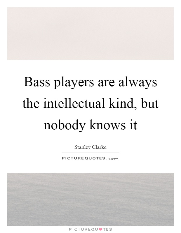 Bass players are always the intellectual kind, but nobody knows it Picture Quote #1