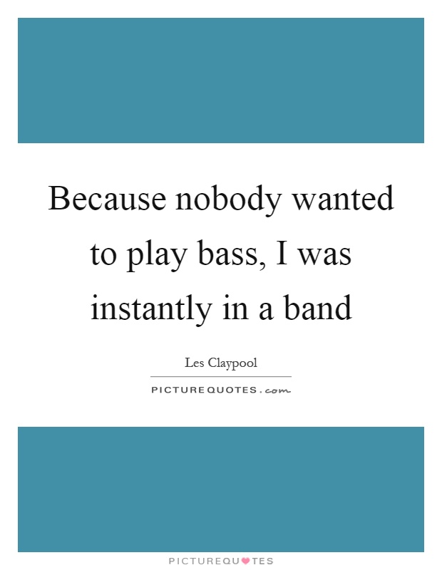 Because nobody wanted to play bass, I was instantly in a band Picture Quote #1