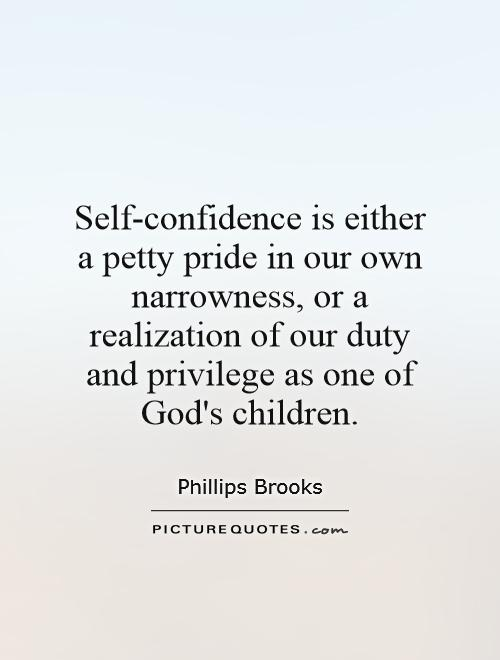 Self-confidence is either a petty pride in our own narrowness, or a realization of our duty and privilege as one of God's children Picture Quote #1