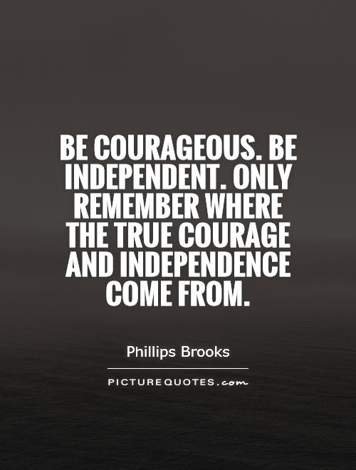 Be courageous. Be independent. Only remember where the true courage and independence come from Picture Quote #1