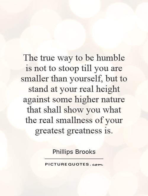 The true way to be humble is not to stoop till you are smaller than yourself, but to stand at your real height against some higher nature that shall show you what the real smallness of your greatest greatness is Picture Quote #1