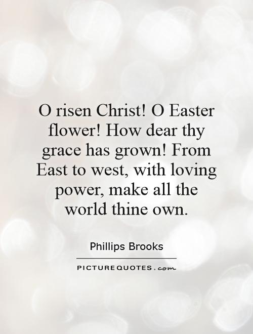 O risen Christ! O Easter flower! How dear thy grace has grown! From East to west, with loving power, make all the world thine own Picture Quote #1