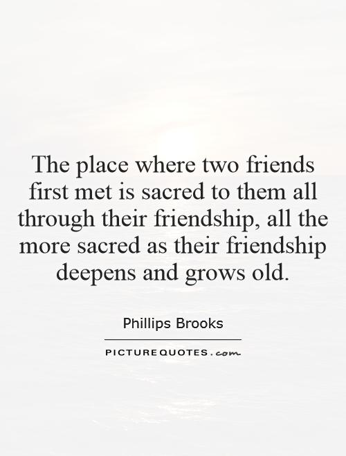The place where two friends first met is sacred to them all through their friendship, all the more sacred as their friendship deepens and grows old Picture Quote #1