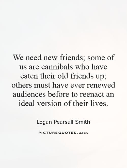 We need new friends; some of us are cannibals who have eaten their old friends up; others must have ever renewed audiences before to reenact an ideal version of their lives Picture Quote #1