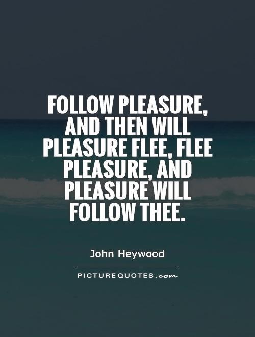 Follow pleasure, and then will pleasure flee, flee pleasure, and pleasure will follow thee Picture Quote #1