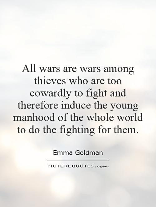 All wars are wars among thieves who are too cowardly to fight and therefore induce the young manhood of the whole world to do the fighting for them Picture Quote #1