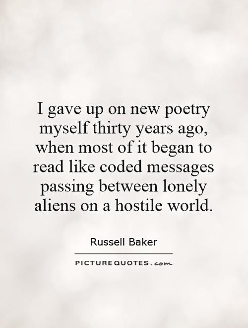 I gave up on new poetry myself thirty years ago, when most of it began to read like coded messages passing between lonely aliens on a hostile world Picture Quote #1