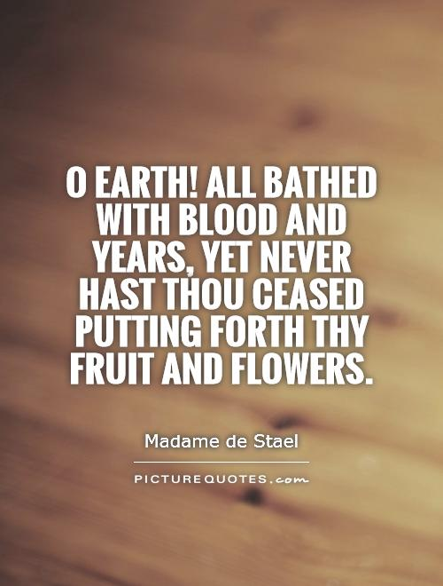 O Earth! All bathed with blood and years, yet never hast thou ceased putting forth thy fruit and flowers Picture Quote #1