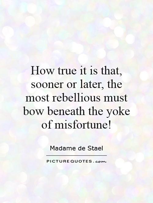 How true it is that, sooner or later, the most rebellious must bow beneath the yoke of misfortune! Picture Quote #1