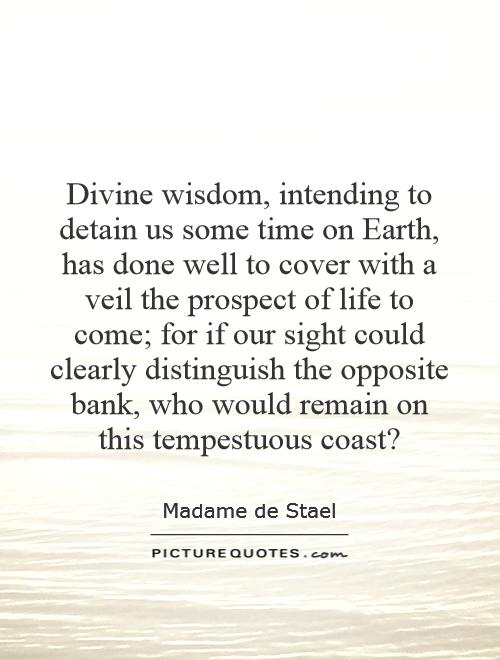 Divine wisdom, intending to detain us some time on Earth, has done well to cover with a veil the prospect of life to come; for if our sight could clearly distinguish the opposite bank, who would remain on this tempestuous coast? Picture Quote #1