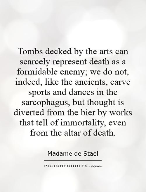 Tombs decked by the arts can scarcely represent death as a formidable enemy; we do not, indeed, like the ancients, carve sports and dances in the sarcophagus, but thought is diverted from the bier by works that tell of immortality, even from the altar of death Picture Quote #1