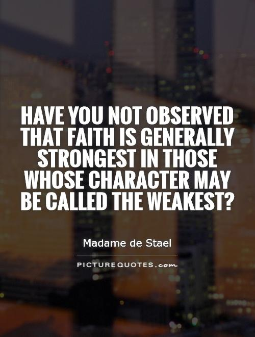 Have you not observed that faith is generally strongest in those whose character may be called the weakest? Picture Quote #1