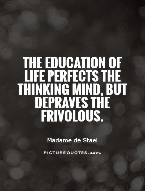 The education of life perfects the thinking mind, but depraves the frivolous Picture Quote #1
