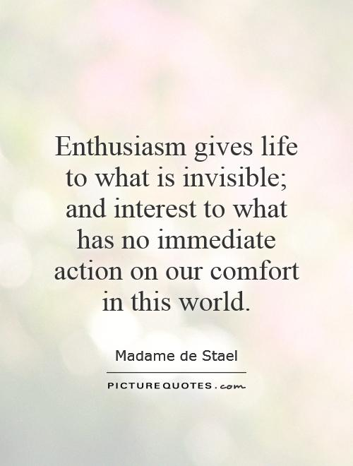 Enthusiasm gives life to what is invisible; and interest to what has no immediate action on our comfort in this world Picture Quote #1