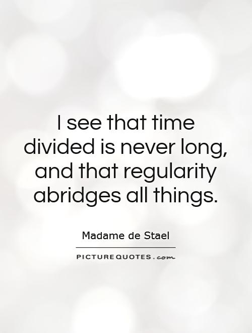 I see that time divided is never long, and that regularity abridges all things Picture Quote #1