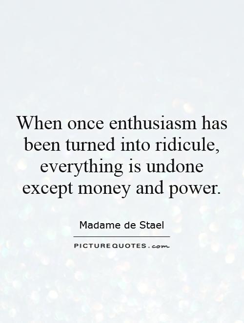 When once enthusiasm has been turned into ridicule, everything is undone except money and power Picture Quote #1