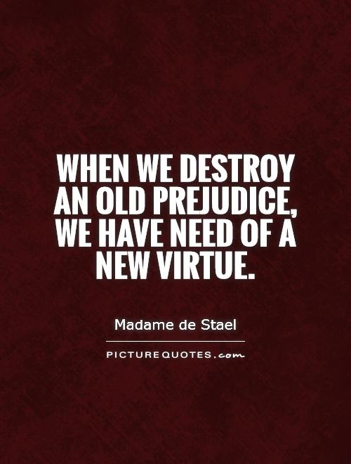 When we destroy an old prejudice, we have need of a new virtue Picture Quote #1