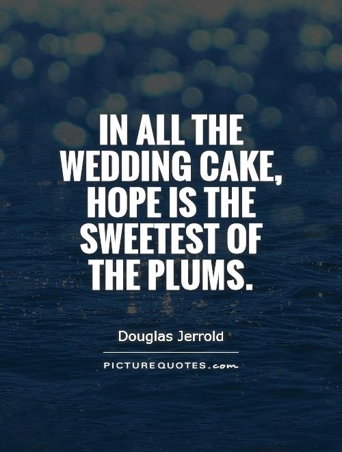 In all the wedding cake, hope is the sweetest of the plums Picture Quote #1