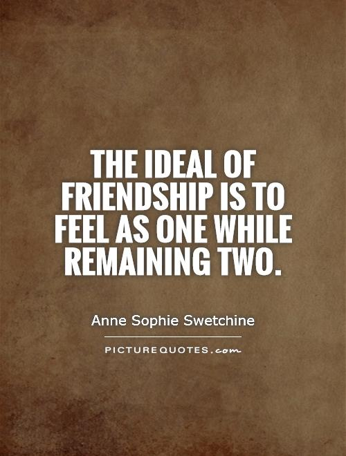 The ideal of friendship is to feel as one while remaining two Picture Quote #1