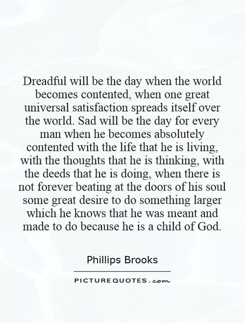 Dreadful will be the day when the world becomes contented, when one great universal satisfaction spreads itself over the world. Sad will be the day for every man when he becomes absolutely contented with the life that he is living, with the thoughts that he is thinking, with the deeds that he is doing, when there is not forever beating at the doors of his soul some great desire to do something larger which he knows that he was meant and made to do because he is a child of God Picture Quote #1