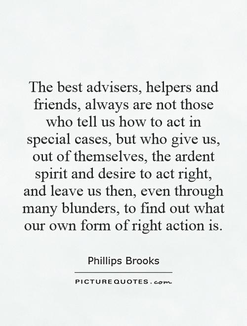 The best advisers, helpers and friends, always are not those who tell us how to act in special cases, but who give us, out of themselves, the ardent spirit and desire to act right, and leave us then, even through many blunders, to find out what our own form of right action is Picture Quote #1