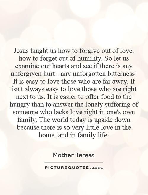 Jesus taught us how to forgive out of love, how to forget out of humility. So let us examine our hearts and see if there is any unforgiven hurt - any unforgotten bitterness! It is easy to love those who are far away. It isn't always easy to love those who are right next to us. It is easier to offer food to the hungry than to answer the lonely suffering of someone who lacks love right in one's own family. The world today is upside down because there is so very little love in the home, and in family life Picture Quote #1