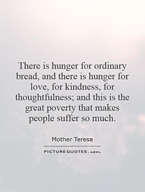 There is hunger for ordinary bread, and there is hunger for love, for kindness, for thoughtfulness; and this is the great poverty that makes people suffer so much Picture Quote #1