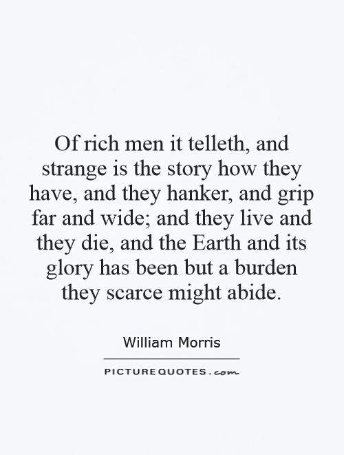 Of rich men it telleth, and strange is the story how they have, and they hanker, and grip far and wide; and they live and they die, and the Earth and its glory has been but a burden they scarce might abide Picture Quote #1