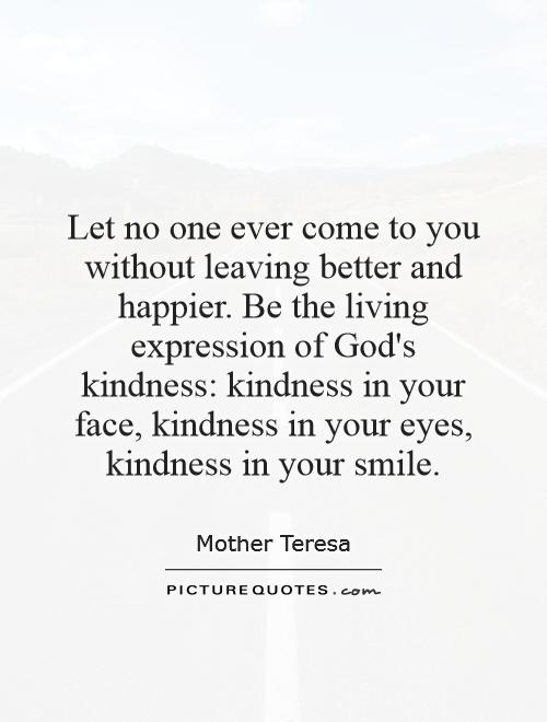 Let no one ever come to you without leaving better and happier. Be the living expression of God's kindness: kindness in your face, kindness in your eyes, kindness in your smile Picture Quote #1