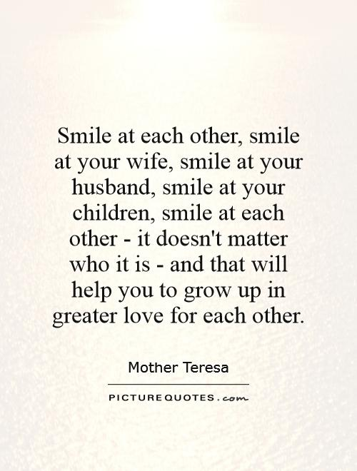 Smile at each other, smile at your wife, smile at your husband, smile at your children, smile at each other - it doesn't matter who it is - and that will help you to grow up in greater love for each other Picture Quote #1