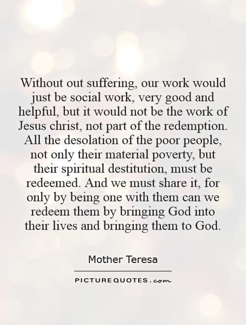 Without out suffering, our work would just be social work, very good and helpful, but it would not be the work of Jesus Christ, not part of the redemption. All the desolation of the poor people, not only their material poverty, but their spiritual destitution, must be redeemed. And we must share it, for only by being one with them can we redeem them by bringing God into their lives and bringing them to God Picture Quote #1