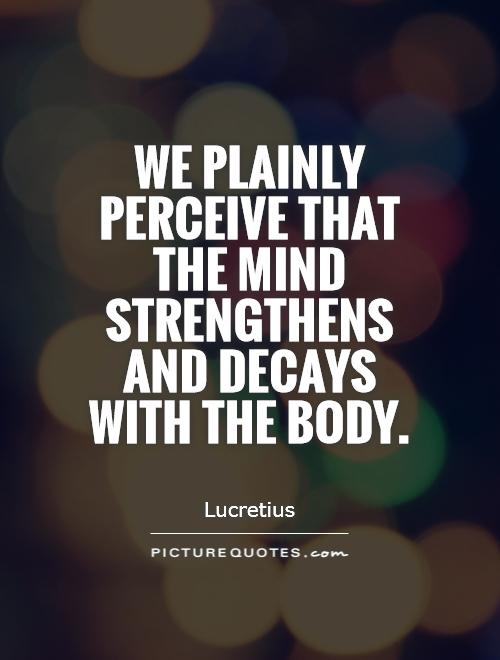 We plainly perceive that the mind strengthens and decays with the body Picture Quote #1