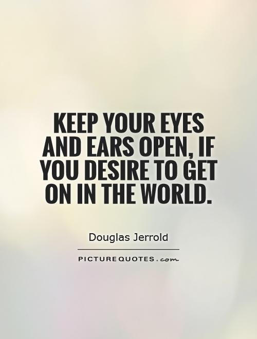 Keep your eyes and ears open, if you desire to get on in the world Picture Quote #1