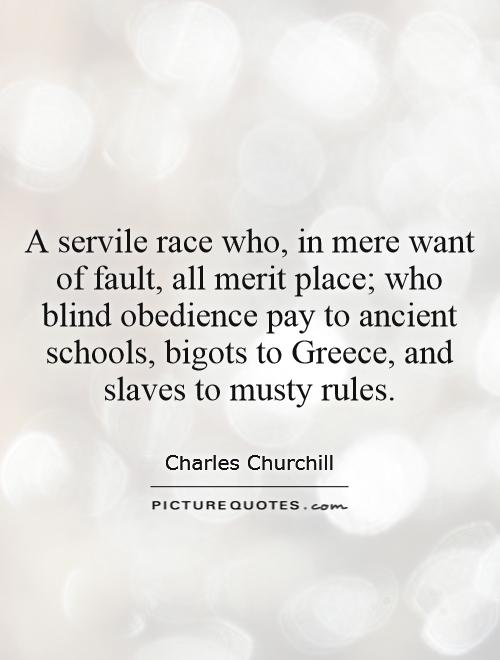 A servile race who, in mere want of fault, all merit place; who blind obedience pay to ancient schools, bigots to Greece, and slaves to musty rules Picture Quote #1