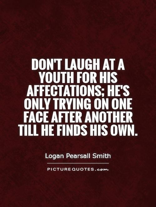 Don't laugh at a youth for his affectations; he's only trying on one face after another till he finds his own Picture Quote #1