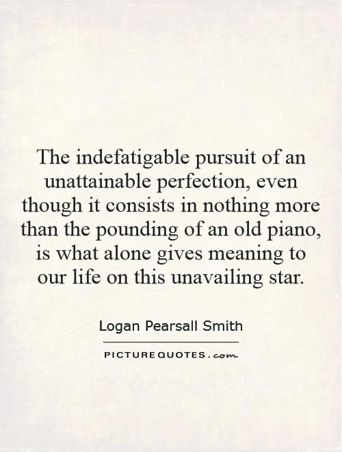 The indefatigable pursuit of an unattainable perfection, even though it consists in nothing more than the pounding of an old piano, is what alone gives meaning to our life on this unavailing star Picture Quote #1