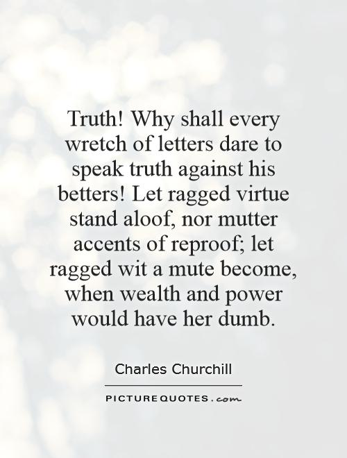 Truth! Why shall every wretch of letters dare to speak truth against his betters! Let ragged virtue stand aloof, nor mutter accents of reproof; let ragged wit a mute become, when wealth and power would have her dumb Picture Quote #1